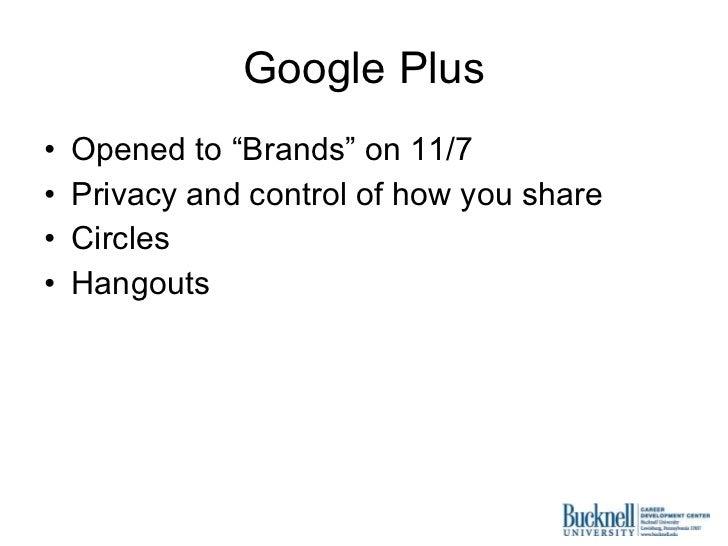 "Google Plus <ul><li>Opened to ""Brands"" on 11/7 </li></ul><ul><li>Privacy and control of how you share </li></ul><ul><li>Ci..."