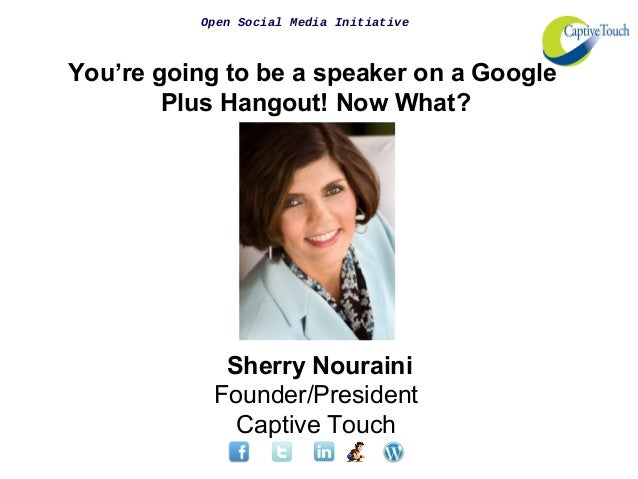 Open Social Media Initiative You're going to be a speaker on a Google Plus Hangout! Now What? Sherry Nouraini Founder/Pres...