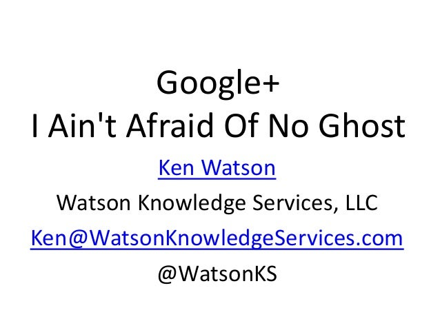 Google+I Aint Afraid Of No Ghost           Ken Watson  Watson Knowledge Services, LLCKen@WatsonKnowledgeServices.com      ...