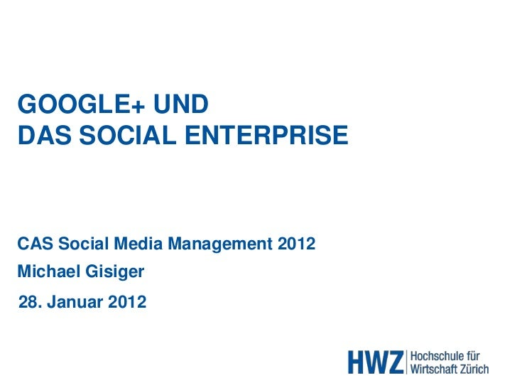 GOOGLE+ UNDDAS SOCIAL ENTERPRISECAS Social Media Management 2012Michael Gisiger28. Januar 2012