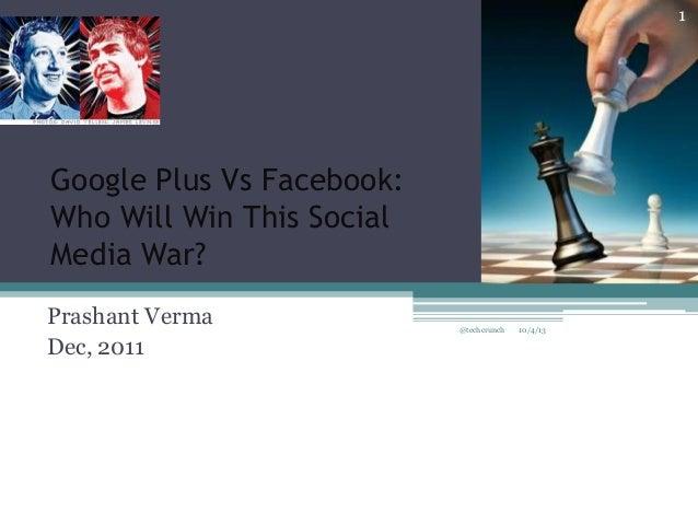 Google Plus Vs Facebook: Who Will Win This Social Media War? Prashant Verma Dec, 2011 10/4/13@techcrunch 1