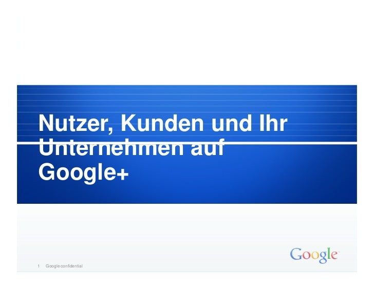 Nutzer, Kunden und IhrUnternehmen aufGoogle+1   Google – vertraulich           confidential