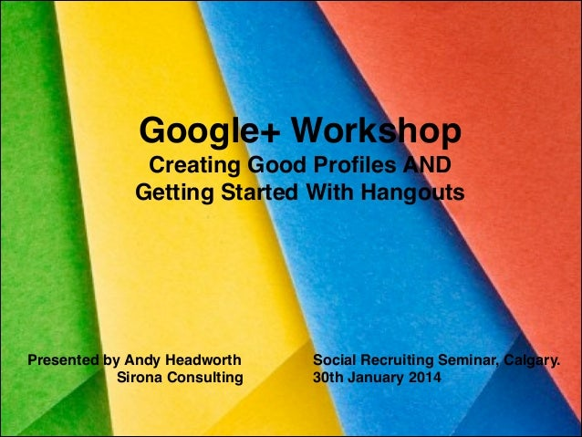 Google+ Workshop! Creating Good Profiles AND ! Getting Started With Hangouts  Presented by Andy Headworth! Sirona Consultin...