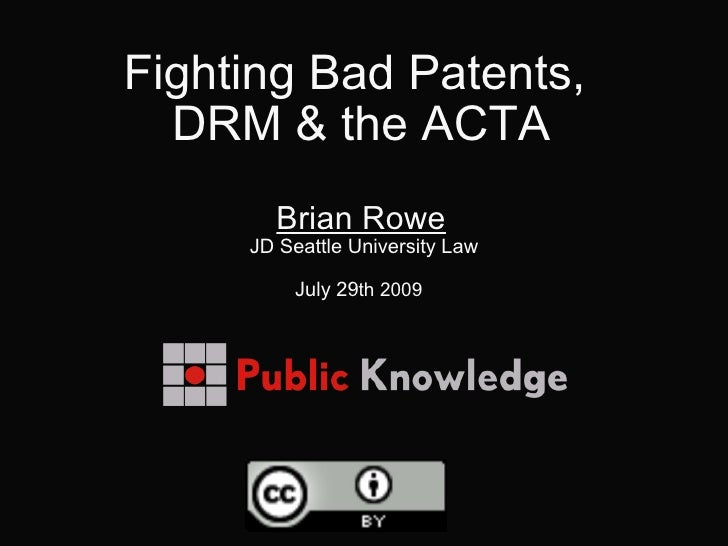 Fighting Bad Patents,  DRM & the ACTA   Brian Rowe  JD Seattle University Law July 29 th 2009