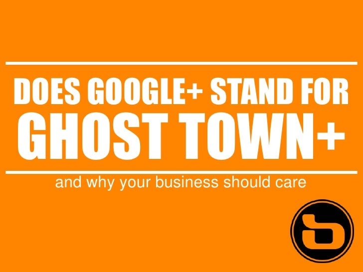 DOES GOOGLE+ STAND FORGHOST TOWN+  and why your business should care
