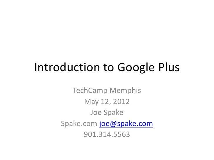 Introduction to Google Plus       TechCamp Memphis          May 12, 2012            Joe Spake    Spake.com joe@spake.com  ...