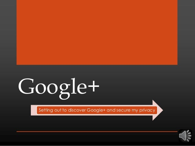 Google+ Setting out to discover Google+ and secure my privacy