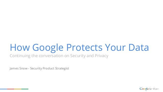 How Google Protects Your Data Continuing The Conversation On Security And Privacy James Snow Security