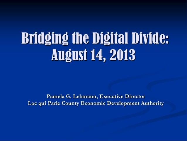 Bridging the Digital Divide: August 14, 2013 Pamela G. Lehmann, Executive Director Lac qui Parle County Economic Developme...