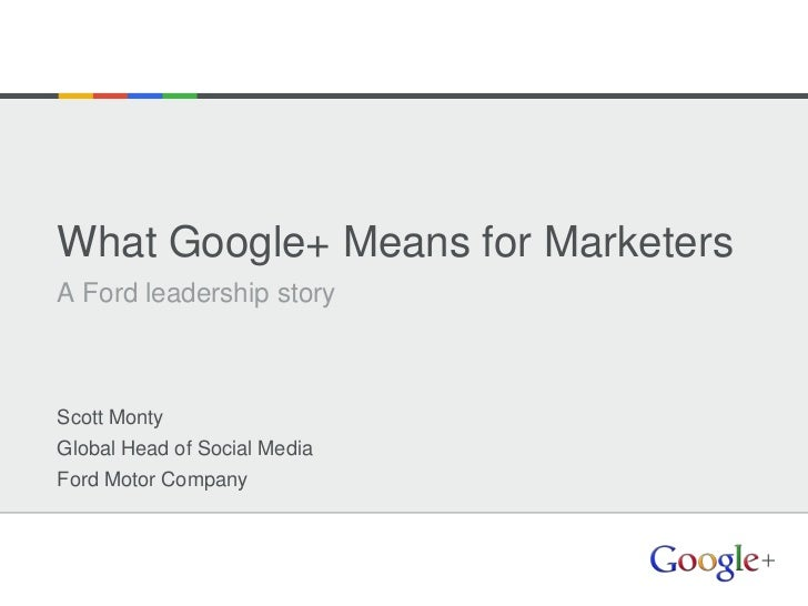 What Google+ Means for MarketersA Ford leadership storyScott MontyGlobal Head of Social MediaFord Motor Company