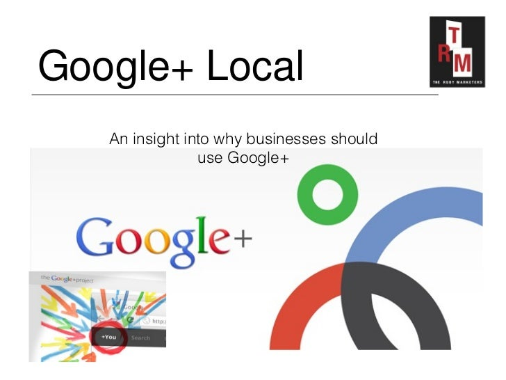 Google+ Local   An insight into why businesses should                use Google+
