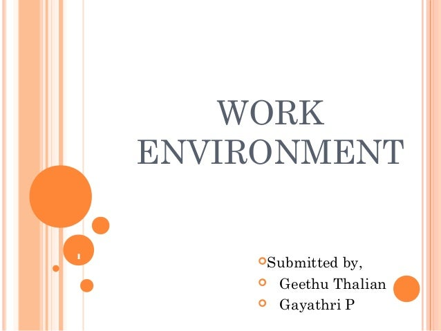 1 WORK ENVIRONMENT Submitted by,  Geethu Thalian  Gayathri P