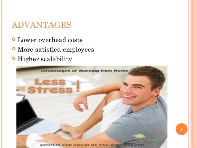 ADVANTAGES  Lower overhead costs  More satisfied employees  Higher scalability 3