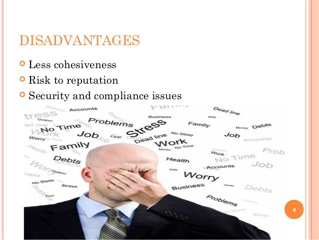 DISADVANTAGES  Less cohesiveness  Risk to reputation  Security and compliance issues 4