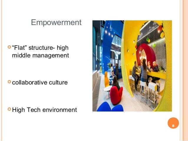 "8 Empowerment  ""Flat"" structure- high middle management  collaborative culture  High Tech environment"