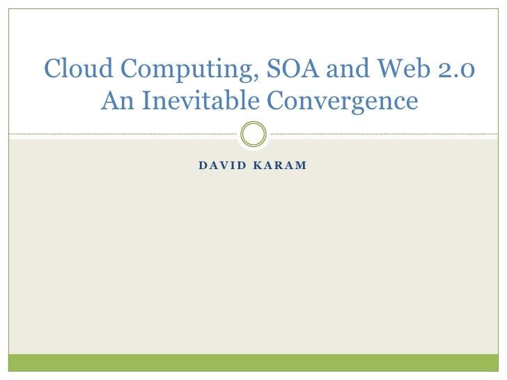 Cloud Computing, SOA and Web 2.0    An Inevitable Convergence           DAVID KARAM