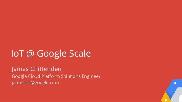 IoT @ Google Scale James Chittenden Google Cloud Platform Solutions Engineer jameschi@google.com