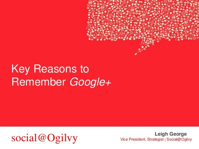 Key Reasons to Remember Google+  social@Ogilvy  Leigh George Vice President, Strategist | Social@Ogilvy