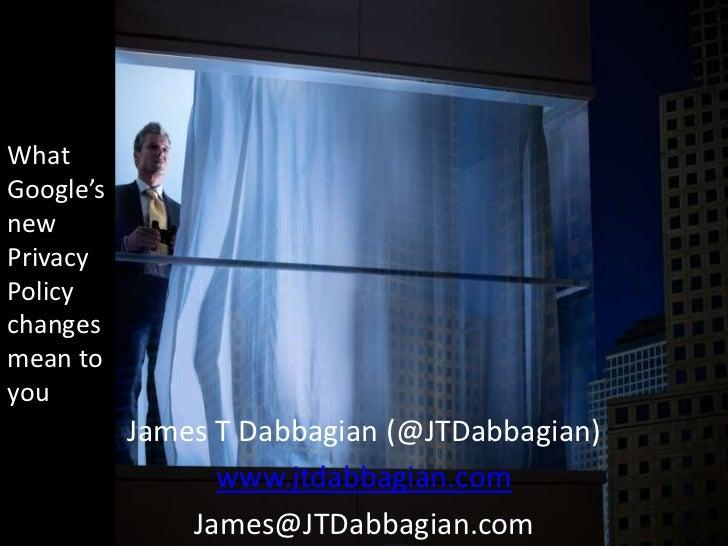 WhatGoogle'snewPrivacyPolicychangesmean toyou           James T Dabbagian (@JTDabbagian)                 www.jtdabbagian.c...