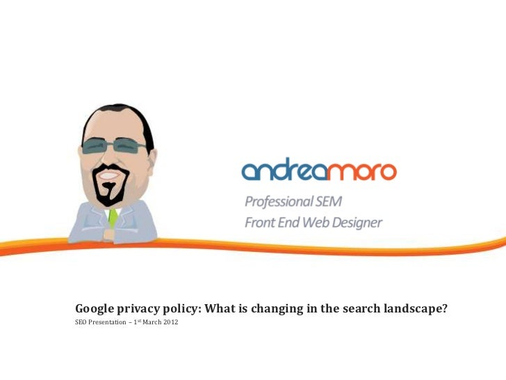 Google privacy policy: What is changing in the search landscape?SEO Presentation – 1st March 2012