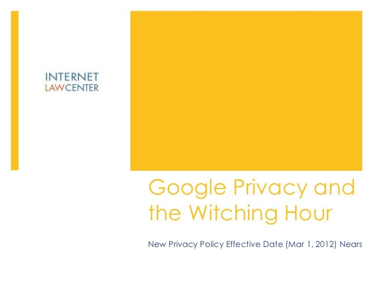 Google Privacy and the Witching Hour New Privacy Policy Effective Date (Mar 1, 2012) Nears