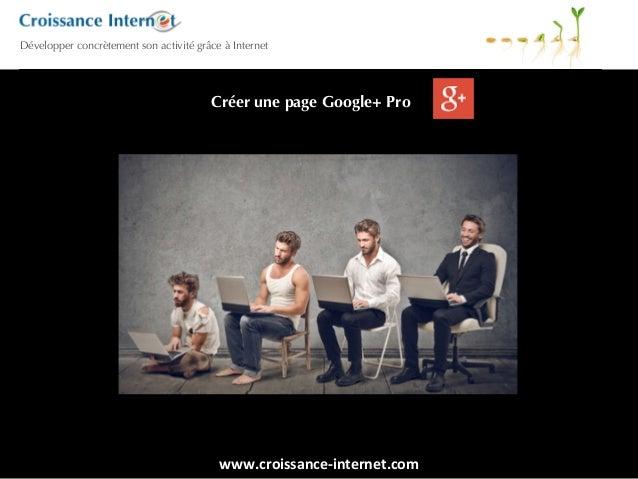 www.croissance-‐internet.com   Développer concrètement son activité grâce à Internet Créer une page Google+ Pro