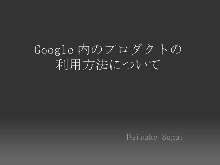 Google 内のプロダクトの    利用方法について              DaisukeSugai