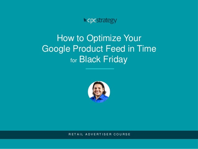 How to Optimize Your Google Product Feed in Time for Black Friday R E T A I L A D V E R T I S E R C O U R S E