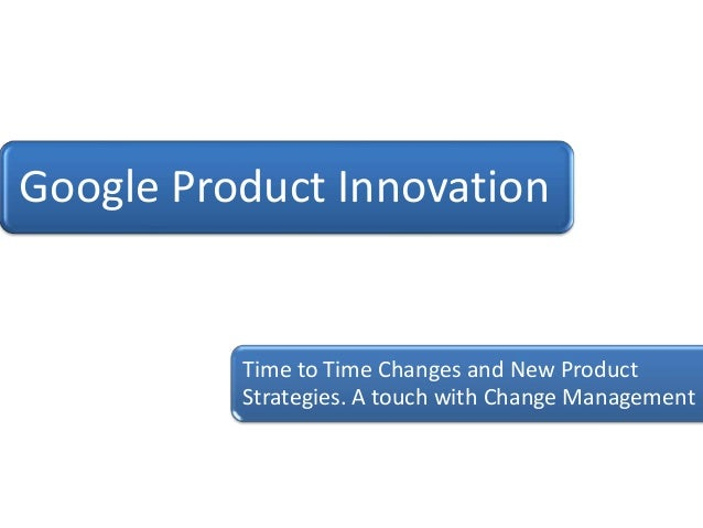 Google Product Innovation          Time to Time Changes and New Product          Strategies. A touch with Change Management
