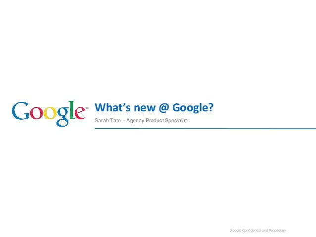 Google Confidential and Proprietary Sarah Tate – Agency Product Specialist What's new @ Google? 1