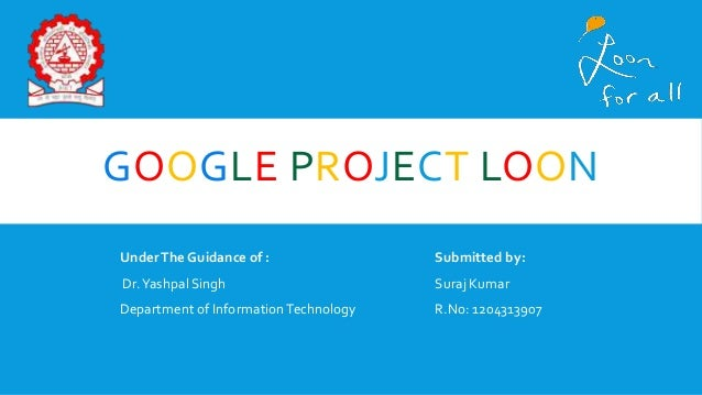 GOOGLE PROJECT LOON UnderThe Guidance of : Submitted by: Dr.Yashpal Singh Suraj Kumar Department of InformationTechnology ...