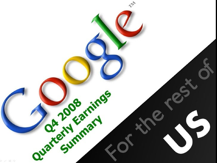 This slideshow was created by     Even if the content is based on Google Q4 2008 Earnings Summary, it is simply an analysi...