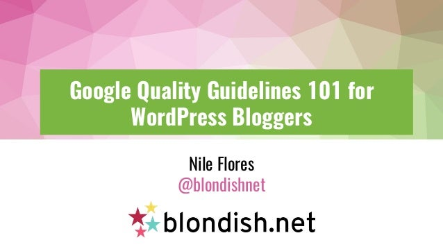 Google Quality Guidelines 101 for WordPress Bloggers Nile Flores @blondishnet