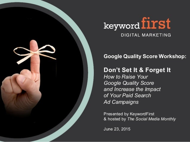 Google Quality Score Workshop: Don't Set It & Forget It How to Raise Your Google Quality Score and Increase the Impact of ...