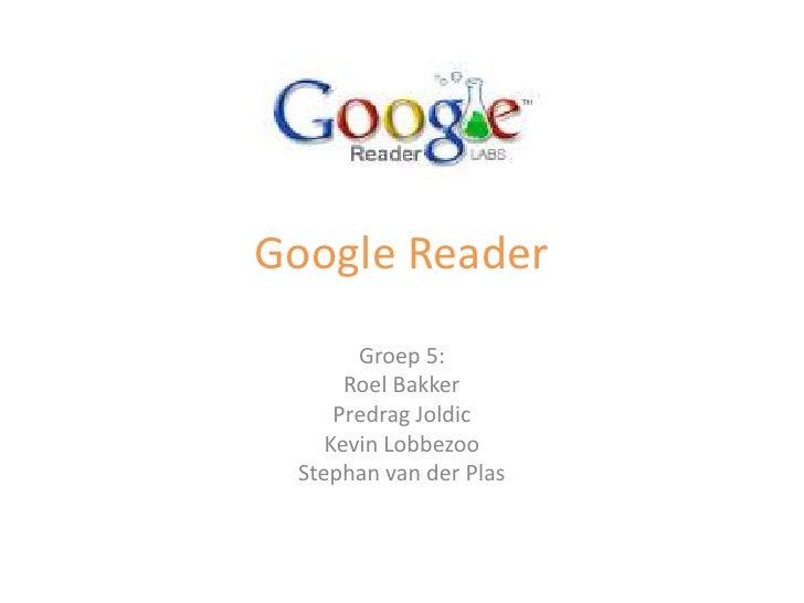 Google Reader<br />Groep 5:<br />Roel Bakker<br />PredragJoldic<br />Kevin Lobbezoo<br />Stephan van der Plas<br />