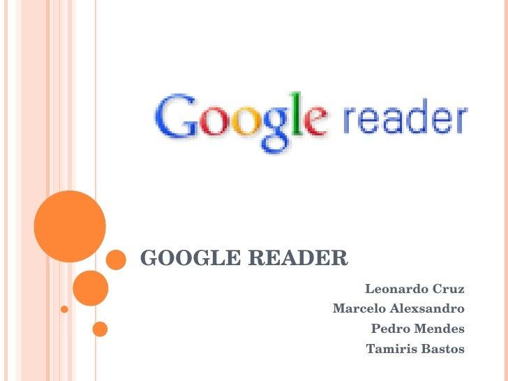 GOOGLE READER Leonardo Cruz Marcelo Alexsandro Pedro Mendes Tamiris Bastos