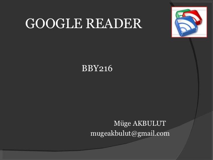 GOOGLE READER <ul><li>BBY216 </li></ul><ul><li>Müge AKBULUT </li></ul><ul><li>[email_address] </li></ul>