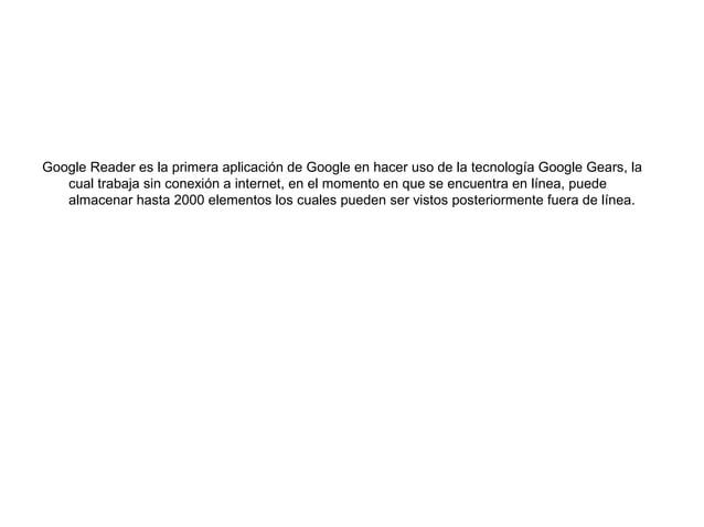 Google Reader es la primera aplicación de Google en hacer uso de la tecnología Google Gears, lacual trabaja sin conexión a...