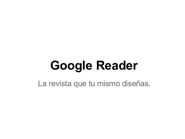 Google ReaderLa revista que tu mismo diseñas.