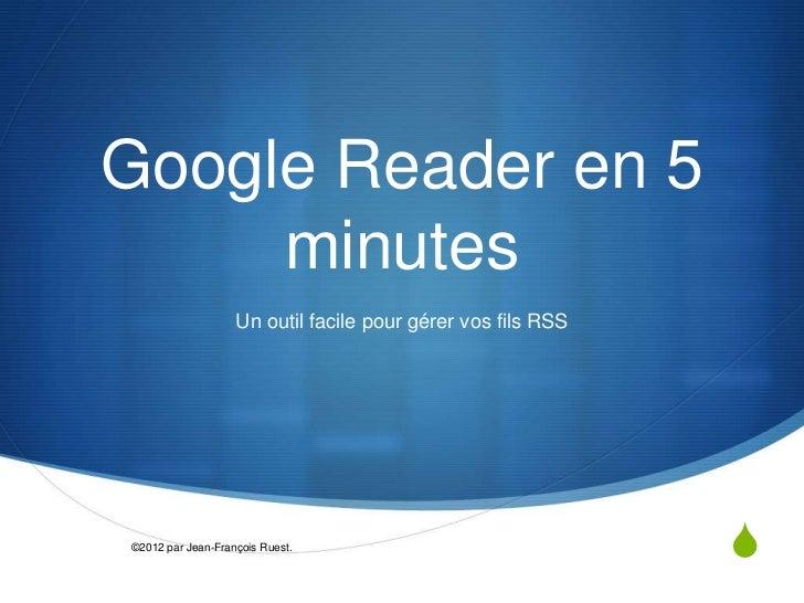 Google Reader en 5     minutes                   Un outil facile pour gérer vos fils RSS©2012 par Jean-François Ruest.    ...