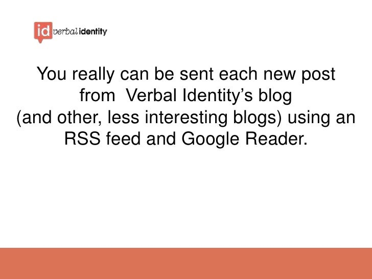 You really can be sent each new post        from Verbal Identity's blog(and other, less interesting blogs) using an      R...