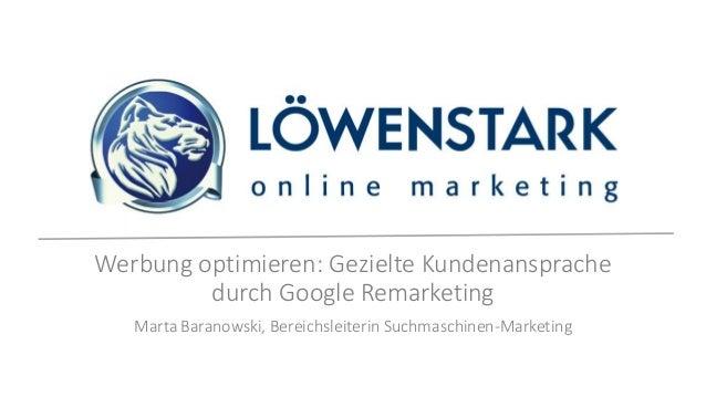 Werbung optimieren: Gezielte Kundenansprache durch Google Remarketing Marta Baranowski, Bereichsleiterin Suchmaschinen-Mar...