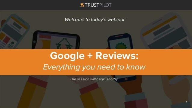 The session will begin shortly. Google + Reviews: Everything you need to know Welcome to today's webinar: 1