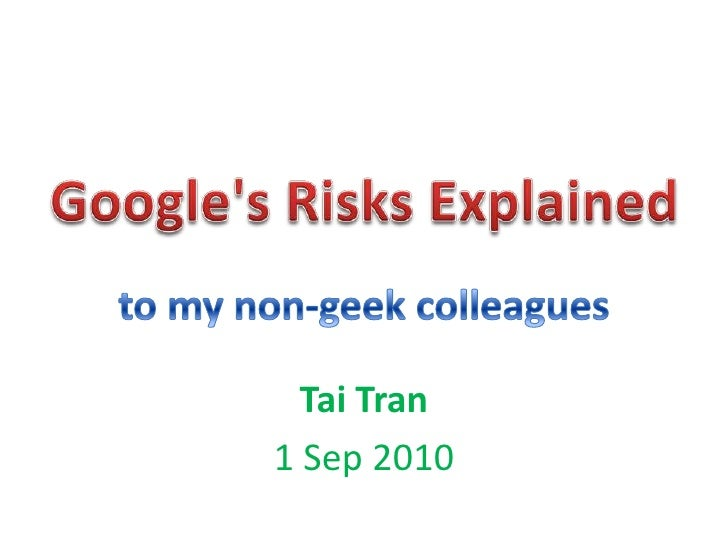 Google's Risks Explained<br />to my non-geek colleagues<br />Tai Tran<br />1 Sep 2010<br />