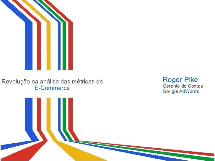 Revolução na análise das métricas de E-Commerce Roger Pike Gerente de Contas G o o g l e  AdWords