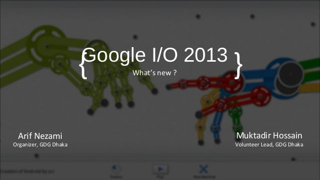 Google I/O 2013What's new ?Muktadir HossainVolunteer Lead, GDG Dhaka{ }Arif NezamiOrganizer, GDG Dhaka