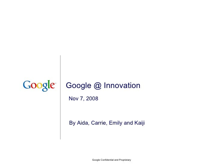 Google @ Innovation By Aida, Carrie, Emily and Kaiji Google Confidential and Proprietary Nov 7, 2008