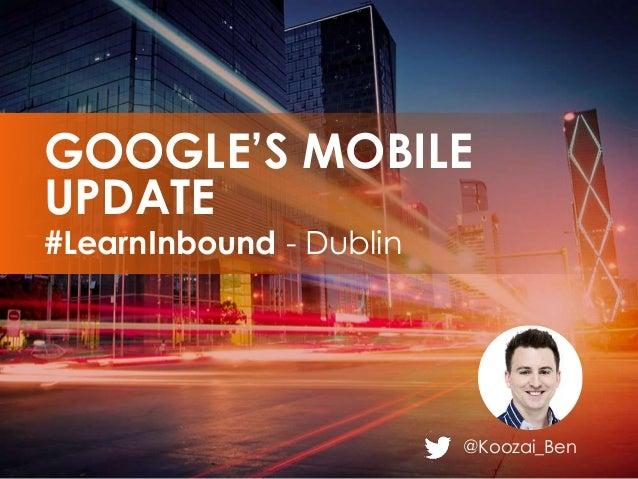 @Koozai_Ben #LearnInbound - Dublin GOOGLE'S MOBILE UPDATE