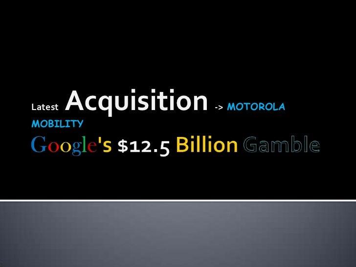 Google's $12.5 Billion Gamble <br />Latest   Acquisition ->  MOTOROLAMOBILITY<br />