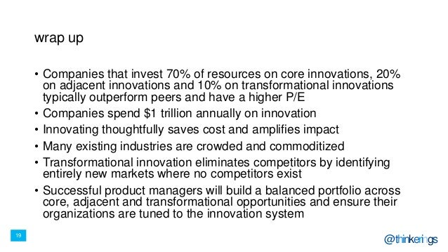 19 @thinkerings wrap up • Companies that invest 70% of resources on core innovations, 20% on adjacent innovations and 10% ...